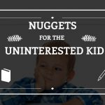 nuggets for the uninterested kid